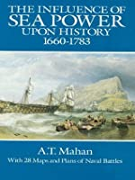 The Influence of Sea Power Upon History, 1660-1783 (Dover Military History, Weapons, Armor)