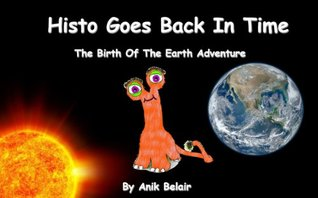 Histo Goes Back In Time. The Birth of the Earth Adventure  by  Anik Belair