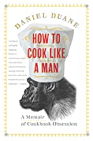 How to Cook Like a Man: A Memoir of Cookbook Obsession