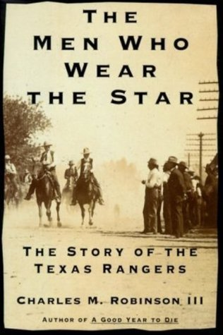 The Men Who Wear the Star: The Story of the Texas Rangers  by  Charles M. Robinson III