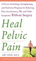Heal Pelvic Pain : The Proven Stretching, Strengthening, and Nutrition Program for Relieving Pain, Incontinence,& I.B.S, and Other Symptoms Without Surgery