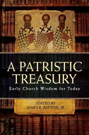 A Patristic Treasury: Early Church Wisdom for Today  by  James Payton