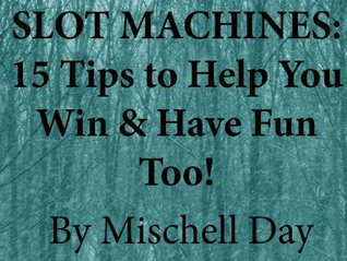 SLOT MACHINES: 15 TIPS TO HELP YOU WIN WHILE YOU HAVE FUN!  by  Mischell Day
