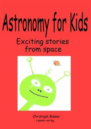 KiTaBu - Astronomy for Kids - What Scientists are really doing with their telescopes and satellites: Exciting stories from space  by  Christoph Bieber