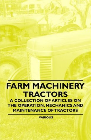Farm Machinery - Tractors - A Collection of Articles on the Operation, Mechanics and Maintenance of Tractors Various