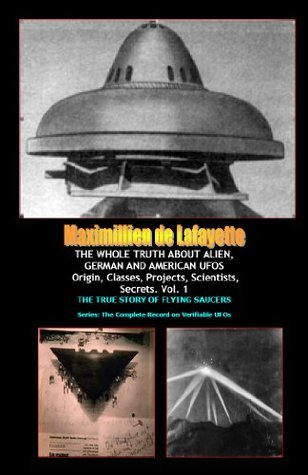 THE WHOLE TRUTH ABOUT ALIEN, GERMAN AND AMERICAN UFOs: Origin, Classes, Projects, Scientists, Secrets  by  Maximillien de Lafayette