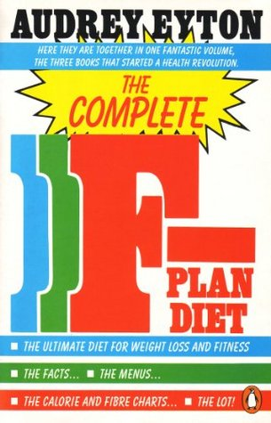 The Complete F-Plan Diet: The F-Plan, The F-Plan Calorie and Fibre Chart, F-Plus  by  Audrey Eyton