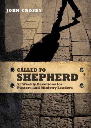 Called to Shepherd: 52 Weekly Devotions for Pastors and Ministry Leaders John Crosby