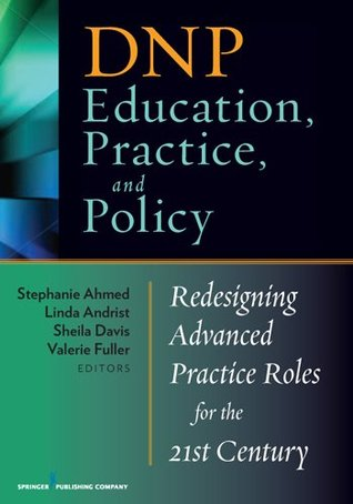DNP Education, Practice, and Policy: Redesigning Advanced Practice Roles for the 21st Century Stephanie Ahmed