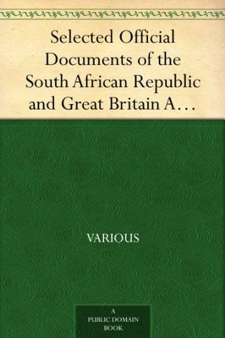 Selected Official Documents of the South African Republic and Great Britain A Documentary Perspective Of The Causes Of The War In South Africa Frederick Charles Hicks
