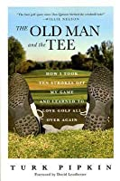 The Old Man and the Tee: How I Took Ten Strokes Off My Game and Learned to Love Golf All Over Again