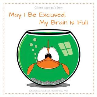 May I Be Excused, My Brain Is Full: Olivia S Asperger S Story  by  Krista Preuss-Goudreault