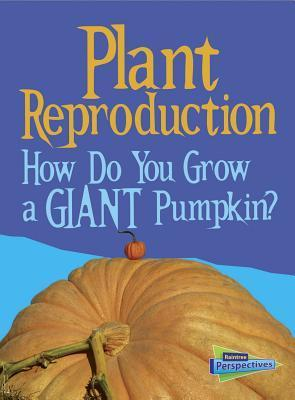Plant Reproduction: How Do You Grow a Giant Pumpkin?  by  Cath Senker