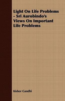 Light on Life Problems - Sri Aurobindos Views on Important Life Problems  by  Kishor Gandhi