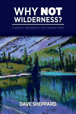 Why Not Wilderness?: A Plea for Wild Places in the Canadian West  by  Dave Sheppard