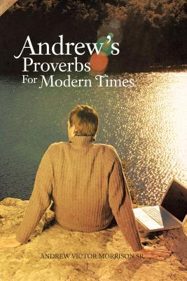 Andrews Proverbs for Modern Times  by  Andrew Victor Morrison Sr