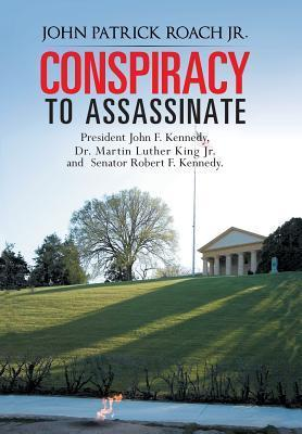 Conspiracy to Assassinate President John F. Kennedy, Dr. Martin Luther King Jr. and Senator Robert F. Kennedy.  by  John Patrick Roach Jr.