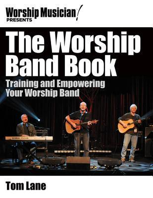 Worship Musician! Presents the Worship Band Book: Training and Empowering Your Worship Band  by  Tom Lane