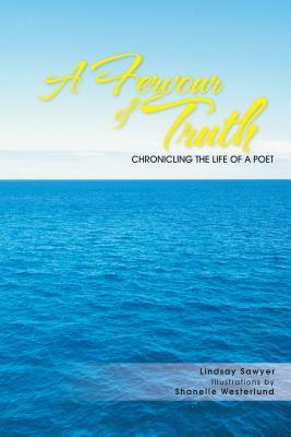 A Fervour of Truth : Chronicling the Life of a Poet Lindsay Sawyer