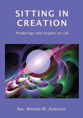 Sitting in Creation: Ponderings and Insights on Life Brenda M. Asterino