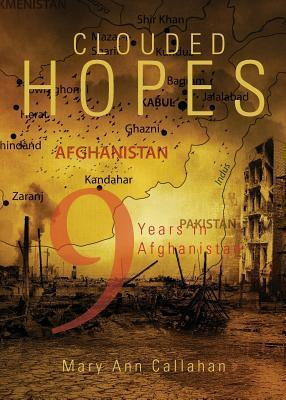 Clouded Hopes: Nine Years in Afghanistan  by  Mary Ann Callahan