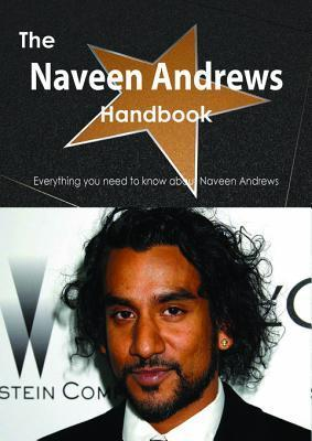 The Naveen Andrews Handbook - Everything You Need to Know about Naveen Andrews  by  Emily Smith