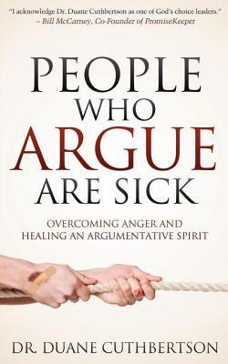 People Who Argue Are Sick: Overcoming Anger and Healing an Argumentative Spirit Duane Cuthbertson