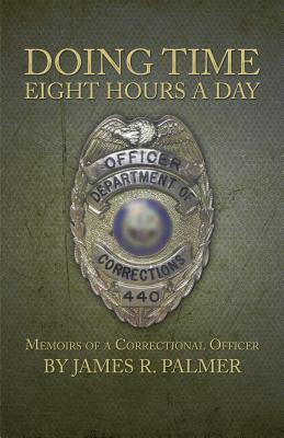 Doing Time Eight Hours a Day: Memoirs of a Correctional Officer James R. Palmer