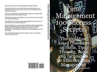 Time Management 100 Success Secrets - The 100 Most Asked Questions on Skills, Tips, Training, Tools and Techniques for Effective Time Management  by  Jason Harris