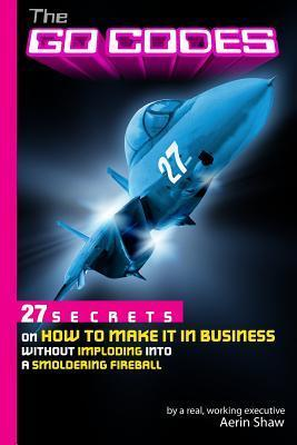 The Go Codes: 27 Secrets on How to Make It in Business Without Imploding Into a Smoldering Fireball  by  Aerin Shaw