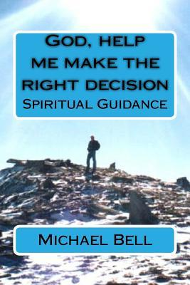 God, Help Me Make the Right Decision: Spiritual Guidance  by  Michael Christian Bell