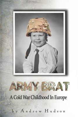 Army Brat: A Cold War Childhood in Europe Andrew Hudson