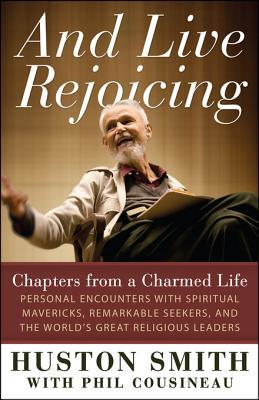And Live Rejoicing: Chapters from a Charmed Life - Personal Encounters with Spiritual Mavericks, Remarkable Seekers, and the Worlds Great Religious Leaders  by  Huston Smith