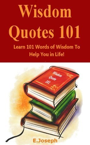Wisdom Quotes 101: Learn 101 Words Of Wisdom To Help You In Life! E. Joseph