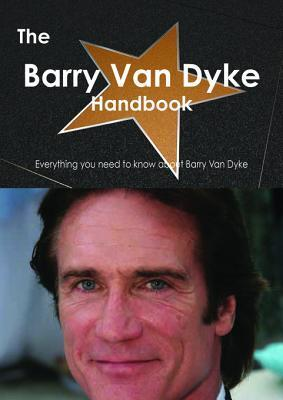 The Barry Van Dyke Handbook - Everything You Need to Know about Barry Van Dyke  by  Emily Smith