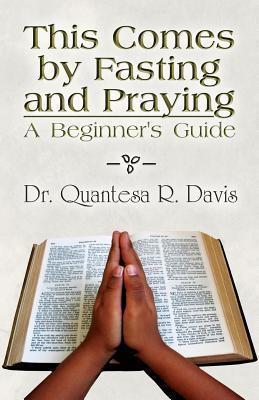 This Comes Fasting and Praying: A Beginners Guide by Quantesa R. Davis