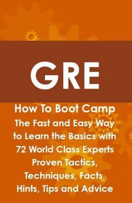 GRE How to Boot Camp: The Fast and Easy Way to Learn the Basics with 72 World Class Experts Proven Tactics, Techniques, Facts, Hints, Tips and Advice  by  James Shaffer