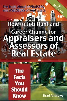 The Truth about Appraisers and Assessors of Real Estate - How to Job-Hunt and Career-Change for Appraisers and Assessors of Real Estate - The Facts You Should Know  by  Brad Andrews