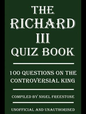 The Richard III Quiz Book: 100 Questions on the Controversial King Nigel Freestone