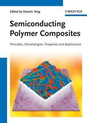 Semiconducting Polymer Composites: Principles, Morphologies, Properties and Applications  by  Xiaoniu Yang