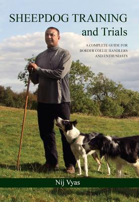 Sheepdog Training and Trials: A Complete Guide for Border Collie Handlers and Enthusiasts  by  Nij Vyas