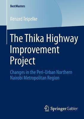 The Thika Highway Improvement Project: Changes in the Peri-Urban Northern Nairobi Metropolitan Region  by  Renard Teipelke