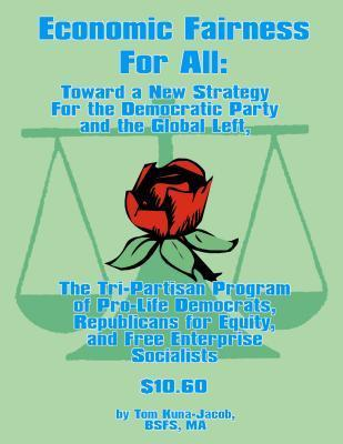 Economic Fairness for All: Toward a New Strategy for the Democratic Party and the Global Left: The Tri-Partisan Program of Pro-Life Democrats, Republicans for Equity, and Free-Enterprise Socialists. Thomas J. Kuna-Jacob