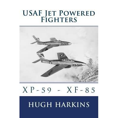 USAF Jet Powered Fighters: XP-59 - Xf-85 - Hugh Harkins