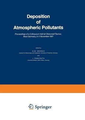 Deposition of Atmospheric Pollutants: Proceedings of a Colloquium Held at Oberursel/Taunus, West Germany, 9 11 November 1981  by  H.W. Georgii