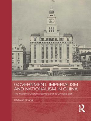 Government, Imperialism and Nationalism in China: The Maritime Customs Service and Its Chinese Staff: The Maritime Customs Service and Its Chinese Staff Chihyun Chang