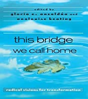 This Bridge We Call Home: Radical Visions for Transformation: Radical Visions for Transformation