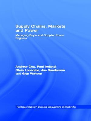 Supply Chains, Markets and Power: Managing Buyer and Supplier Power Regimes Andrew Cox