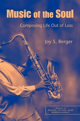 Music of the Soul: Composing Life Out of Loss  by  Joy S Berger