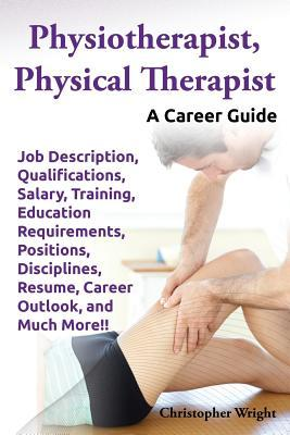 Physiotherapist, Physical Therapist. Job Description, Qualifications, Salary, Training, Education Requirements, Positions, Disciplines, Resume, Career  by  Christopher Wright